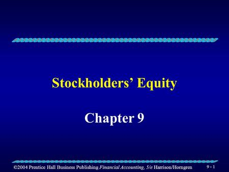 ©2004 Prentice Hall Business Publishing Financial Accounting, 5/e Harrison/Horngren 9 - 1 Stockholders' Equity Chapter 9.
