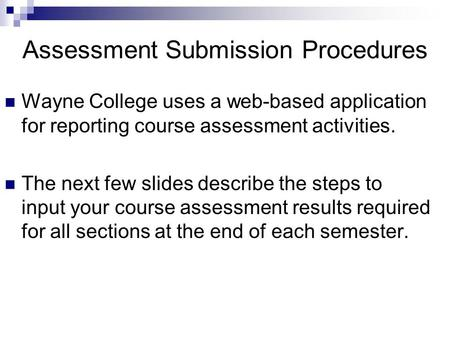 Assessment Submission Procedures Wayne College uses a web-based application for reporting course assessment activities. The next few slides describe the.