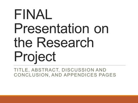 FINAL Presentation on the Research Project TITLE, ABSTRACT, DISCUSSION AND CONCLUSION, AND APPENDICES PAGES.