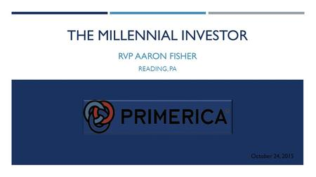 THE MILLENNIAL INVESTOR RVP AARON FISHER READING, PA October 24, 2015.