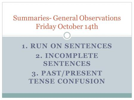 1. RUN ON SENTENCES 2. INCOMPLETE SENTENCES 3. PAST/PRESENT TENSE CONFUSION Summaries- General Observations Friday October 14th.