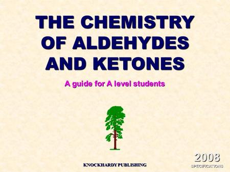 THE CHEMISTRY OF ALDEHYDES AND KETONES A guide for A level students KNOCKHARDY PUBLISHING 2008 SPECIFICATIONS.
