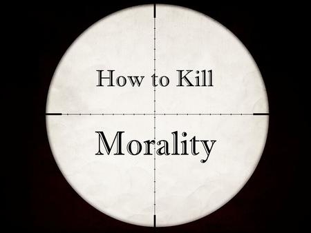 How to Kill Morality. Our Society is in Decline How to Kill Morality Given over to pagan ungodliness Rejecting objective standards Clamoring for corrupting.