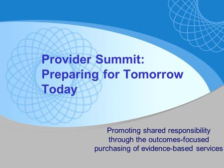 Provider Summit: Preparing for Tomorrow Today Promoting shared responsibility through the outcomes-focused purchasing of evidence-based services.