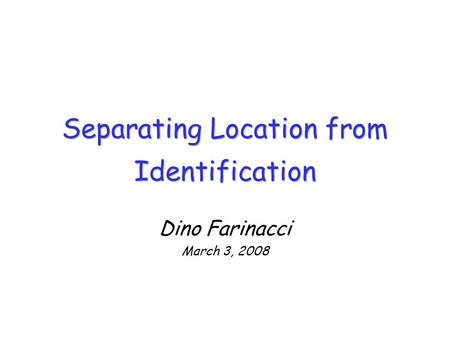 Separating Location from Identification Dino Farinacci March 3, 2008.