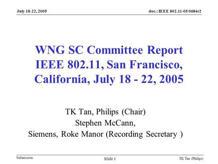 Doc.: IEEE 802.11-05/0684r2 Submission July 18-22, 2005 TK Tan (Philips) Slide 1 WNG SC Committee Report IEEE 802.11, San Francisco, California, July 18.