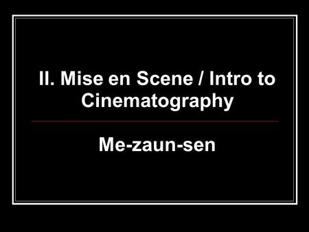 II. Mise en Scene / Intro to Cinematography Me-zaun-sen.