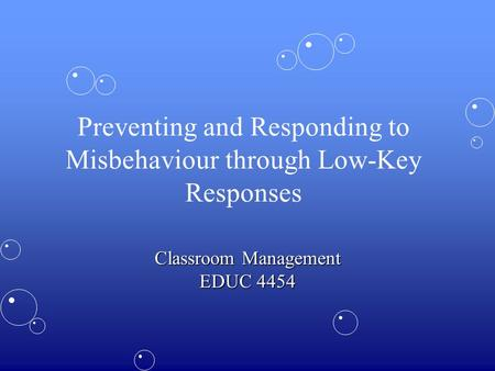 Preventing and Responding to Misbehaviour through Low-Key Responses Classroom Management EDUC 4454.