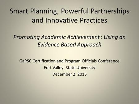 Smart Planning, Powerful Partnerships and Innovative Practices Promoting Academic Achievement : Using an Evidence Based Approach GaPSC Certification and.