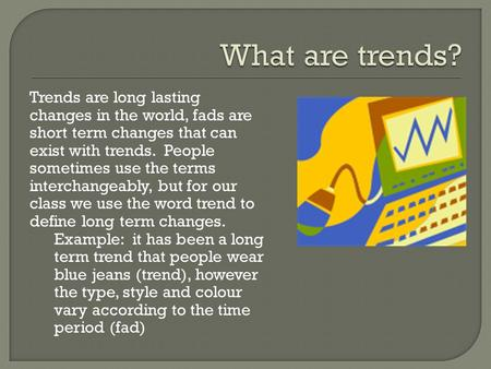 Trends are long lasting changes in the world, fads are short term changes that can exist with trends. People sometimes use the terms interchangeably, but.