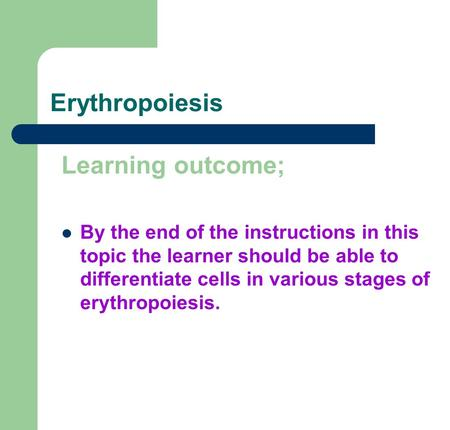 Erythropoiesis Learning outcome; By the end of the instructions in this topic the learner should be able to differentiate cells in various stages of erythropoiesis.