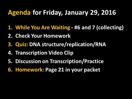Agenda for Friday, January 29, 2016 1.While You Are Waiting - #6 and 7 (collecting) 2.Check Your Homework 3.Quiz: DNA structure/replication/RNA 4.Transcription.