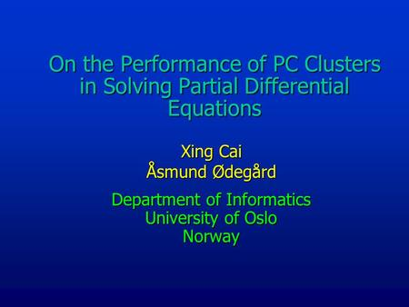 On the Performance of PC Clusters in Solving Partial Differential Equations Xing Cai Åsmund Ødegård Department of Informatics University of Oslo Norway.