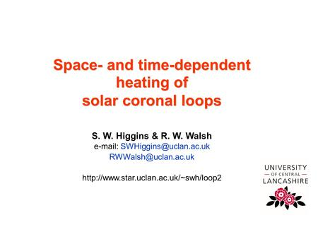 Centre for Astrophysics Space- and time-dependent heating of solar coronal loops S. W. Higgins & R. W. Walsh