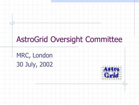 AstroGrid Oversight Committee MRC, London 30 July, 2002.