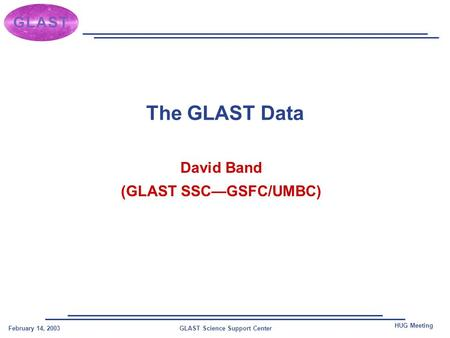 GLAST Science Support CenterFebruary 14, 2003 HUG Meeting The GLAST Data David Band (GLAST SSC—GSFC/UMBC)