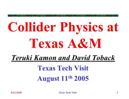 8/11/2005Texas Tech Visit1 Collider Physics at Texas A&M Teruki Kamon and David Toback Texas Tech Visit August 11 th 2005.
