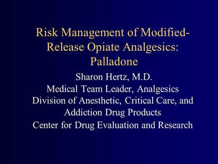 Risk Management of Modified- Release Opiate Analgesics: Palladone Sharon Hertz, M.D. Medical Team Leader, Analgesics Division of Anesthetic, Critical Care,