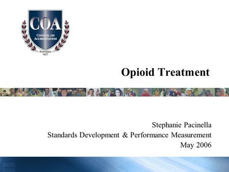 Opioid Treatment Stephanie Pacinella Standards Development & Performance Measurement May 2006.