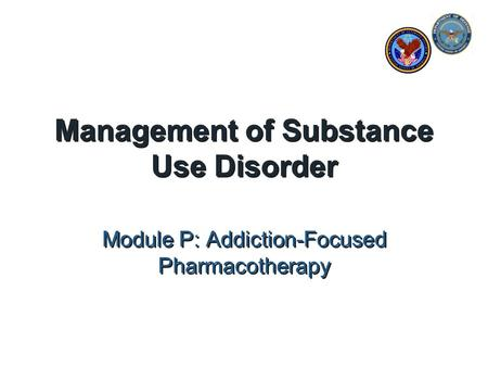 Management of Substance Use Disorder Module P: Addiction-Focused Pharmacotherapy.