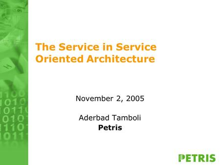 The Service in Service Oriented Architecture November 2, 2005 Aderbad Tamboli Petris.