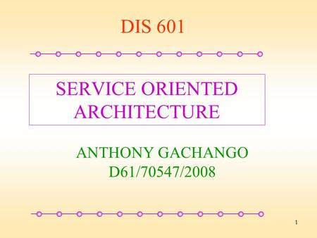 1 SERVICE ORIENTED ARCHITECTURE ANTHONY GACHANGO D61/70547/2008 DIS 601.