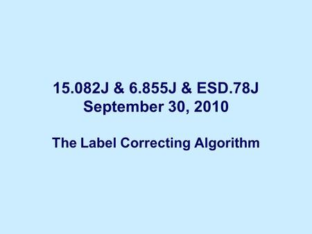 15.082J & 6.855J & ESD.78J September 30, 2010 The Label Correcting Algorithm.