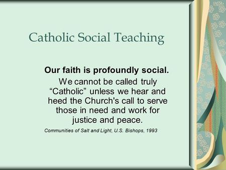"Catholic Social Teaching Our faith is profoundly social. We cannot be called truly ""Catholic"" unless we hear and heed the Church's call to serve those."