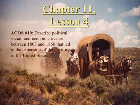 Chapter 11, Lesson 4 ACOS #10: Describe political, social, and economic events between 1803 and 1860 that led to the expansion of the territory of the.