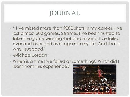 "JOURNAL "" I've missed more than 9000 shots in my career. I've lost almost 300 games. 26 times I've been trusted to take the game winning shot and missed."