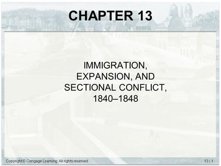 Copyright © Cengage Learning. All rights reserved.13 | 1 CHAPTER 13 IMMIGRATION, EXPANSION, AND SECTIONAL CONFLICT, 1840–1848.