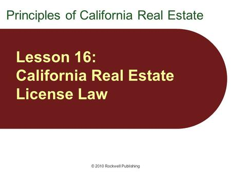 © 2010 Rockwell Publishing Lesson 16: California Real Estate License Law Principles of California Real Estate.