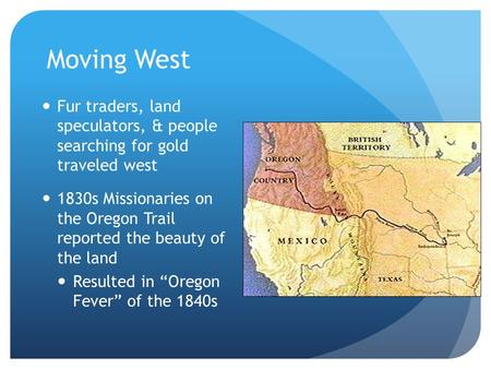 Moving West Fur traders, land speculators, & people searching for gold traveled west 1830s Missionaries on the Oregon Trail reported the beauty of the.