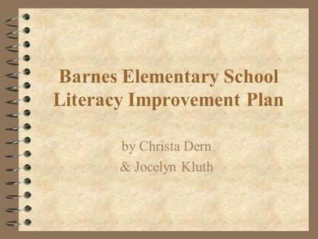 Barnes Elementary School Literacy Improvement Plan by Christa Dern & Jocelyn Kluth.