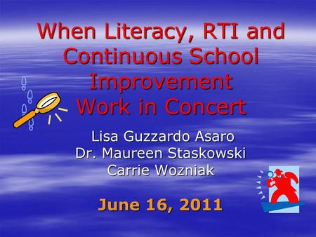 When Literacy, RTI and Continuous School Improvement Work in Concert Lisa Guzzardo Asaro Lisa Guzzardo Asaro Dr. Maureen Staskowski Carrie Wozniak June.