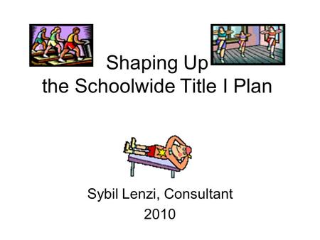 Shaping Up the Schoolwide Title I Plan Sybil Lenzi, Consultant 2010.