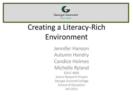 Creating a Literacy-Rich Environment Jennifer Hanson Autumn Hendry Candice Holmes Michelle Ryland EDUC 4800 Action Research Project Georgia Gwinnet College.