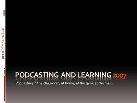 Podcasting in the classroom, at home, at the gym, at the mall…. Justin Yantho HCDSB.