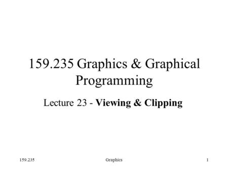 159.235Graphics1 159.235 Graphics & Graphical Programming Lecture 23 - Viewing & Clipping.