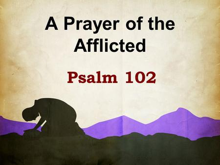 "A Prayer of the Afflicted Psalm 102. Written during a time when Judah is facing oppression (possibly Babylonian captivity) ""A prayer of the Afflicted,"