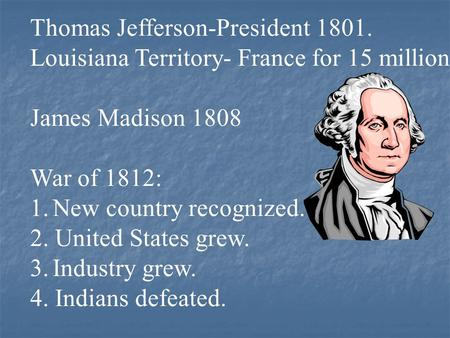 Thomas Jefferson-President 1801. Louisiana Territory- France for 15 million James Madison 1808 War of 1812: 1.New country recognized. 2. United States.
