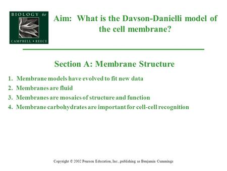 Aim: What is the Davson-Danielli model of the cell membrane? Copyright © 2002 Pearson Education, Inc., publishing as Benjamin Cummings Section A: Membrane.