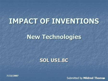 1 IMPACT OF INVENTIONS New Technologies SOL US1.8C 7/22/2007 Submitted by Mildred Thomas.