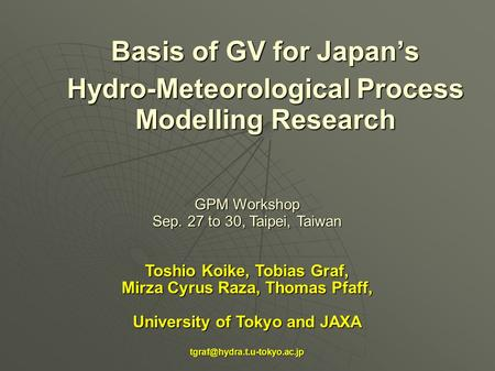 Basis of GV for Japan's Hydro-Meteorological Process Modelling Research GPM Workshop Sep. 27 to 30, Taipei, Taiwan Toshio Koike, Tobias Graf, Mirza Cyrus.