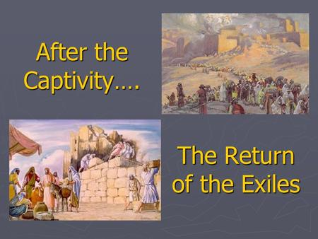After the Captivity…. The Return of the Exiles. Why study this period? ► Ties together Ezra, Nehemiah, Esther, Haggai, Zechariah, & Malachi. Some Jeremiah.