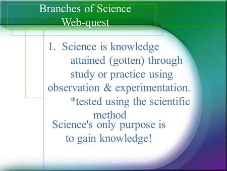 Science's only purpose is to gain knowledge!