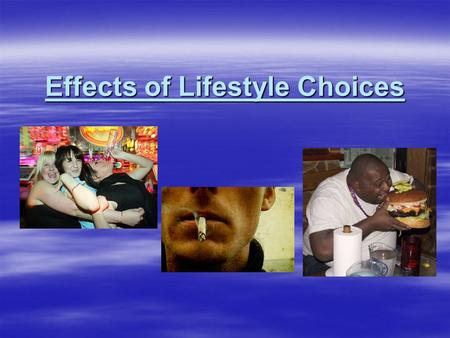 Effects of Lifestyle Choices. Brainstorm…  What effect do our lifestyle choices have on our health and fitness?