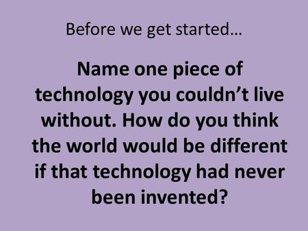 Before we get started… Name one piece of technology you couldn't live without. How do you think the world would be different if that technology had never.