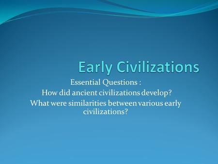Essential Questions : How did ancient civilizations develop? What were similarities between various early civilizations?