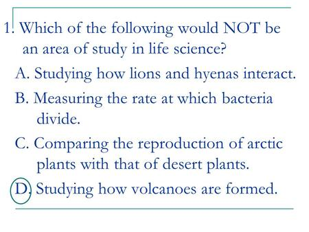 1. Which of the following would NOT be an area of study in life science? A. Studying how lions and hyenas interact. B. Measuring the rate at which bacteria.